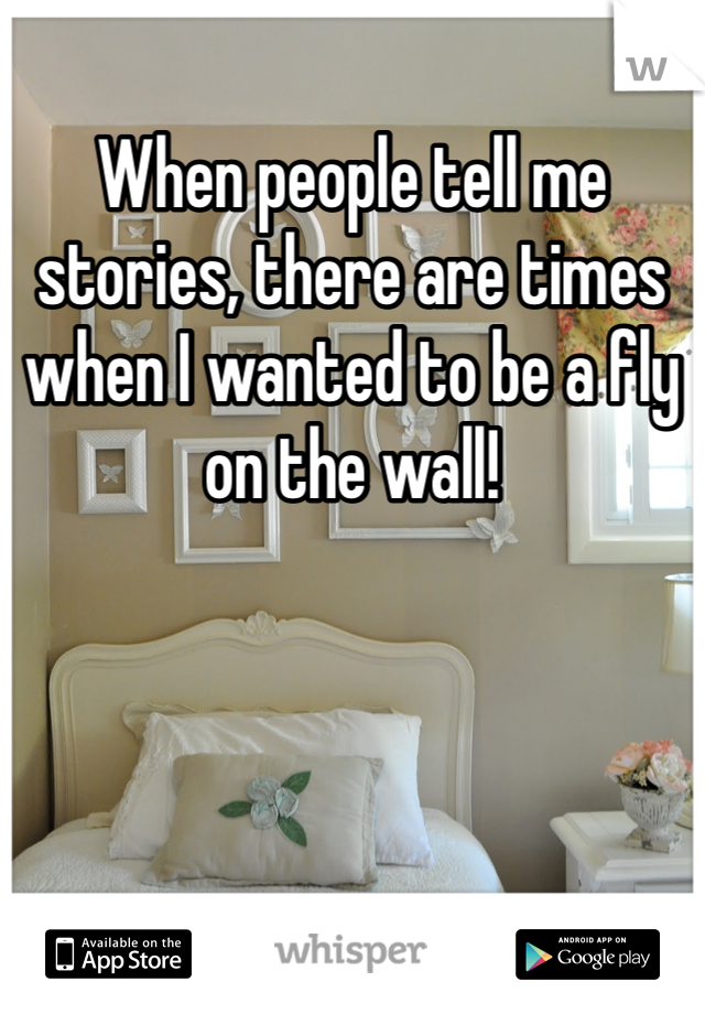 When people tell me stories, there are times when I wanted to be a fly on the wall!