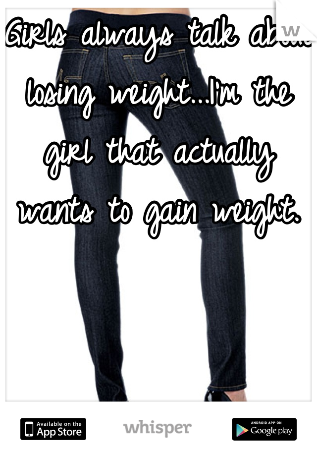 Girls always talk about losing weight...I'm the girl that actually wants to gain weight.