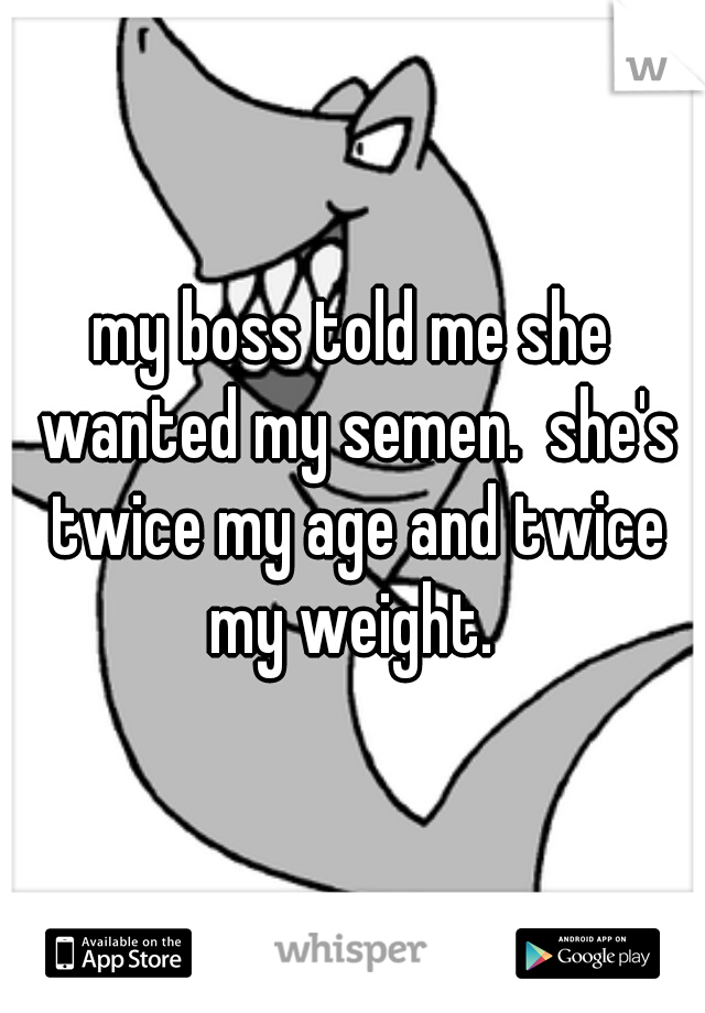 my boss told me she wanted my semen.  she's twice my age and twice my weight.