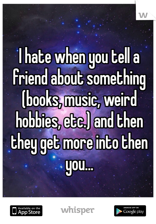 I hate when you tell a friend about something (books, music, weird hobbies, etc.) and then they get more into then you...