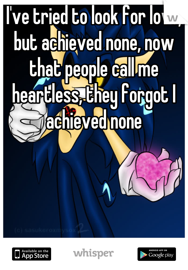 I've tried to look for love, but achieved none, now that people call me heartless, they forgot I  achieved none