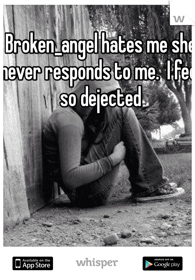 Broken_angel hates me she never responds to me.  I feel so dejected