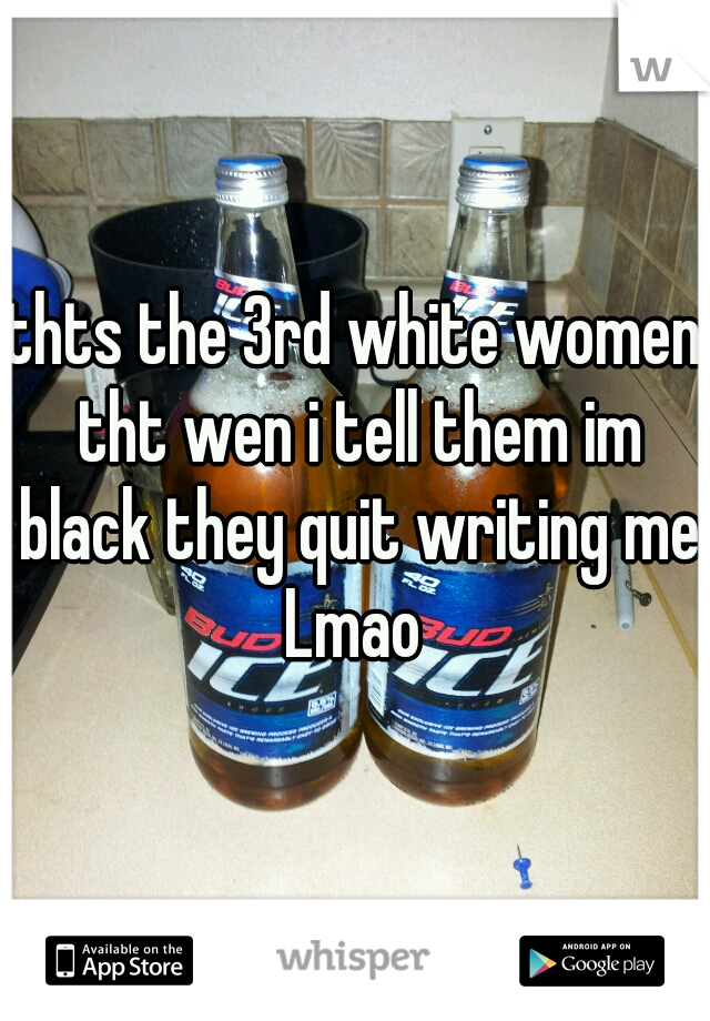 thts the 3rd white women tht wen i tell them im black they quit writing me Lmao