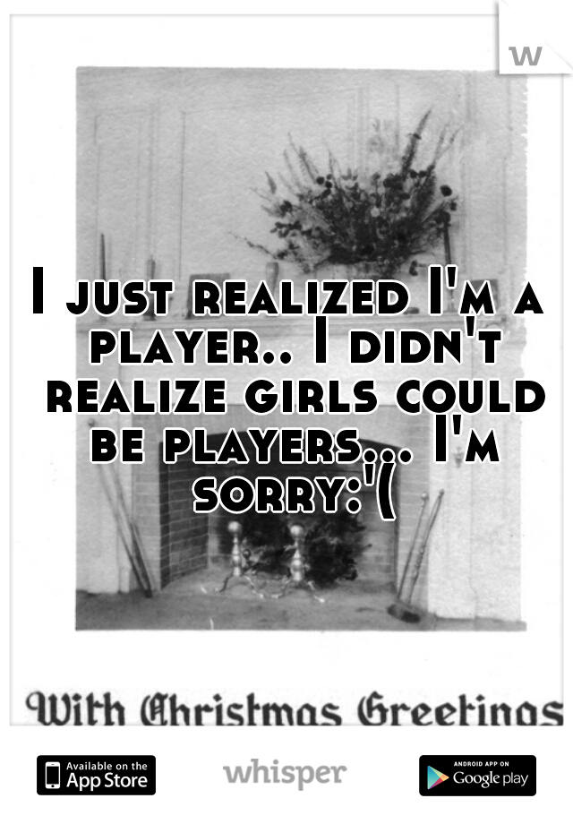 I just realized I'm a player.. I didn't realize girls could be players... I'm sorry:'(