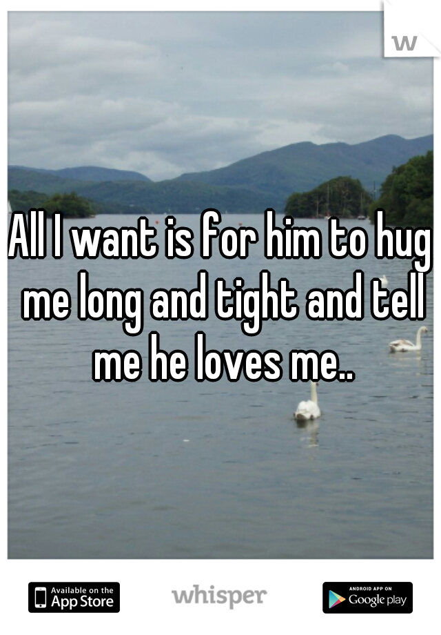 All I want is for him to hug me long and tight and tell me he loves me..