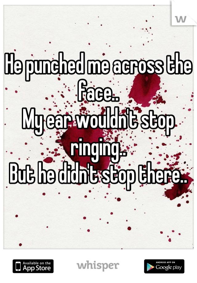 He punched me across the face..  My ear wouldn't stop ringing.. But he didn't stop there..