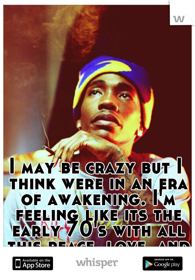 I may be crazy but I think were in an era of awakening. I'm feeling like its the early 70's with all this peace, love, and honest i be preaching!