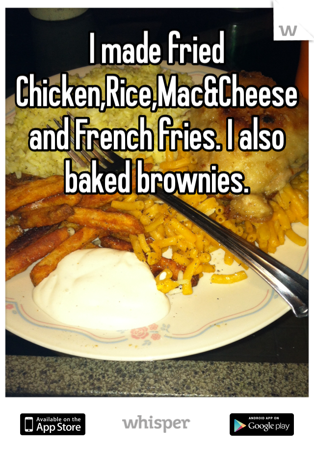 I made fried Chicken,Rice,Mac&Cheese and French fries. I also baked brownies.