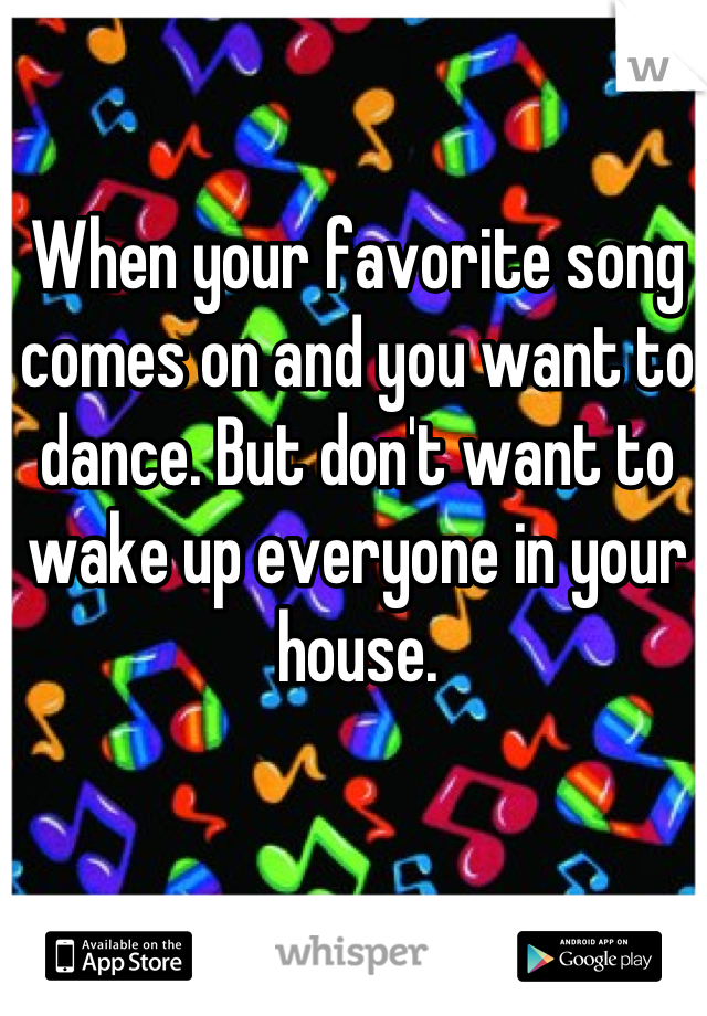 When your favorite song comes on and you want to dance. But don't want to wake up everyone in your house.