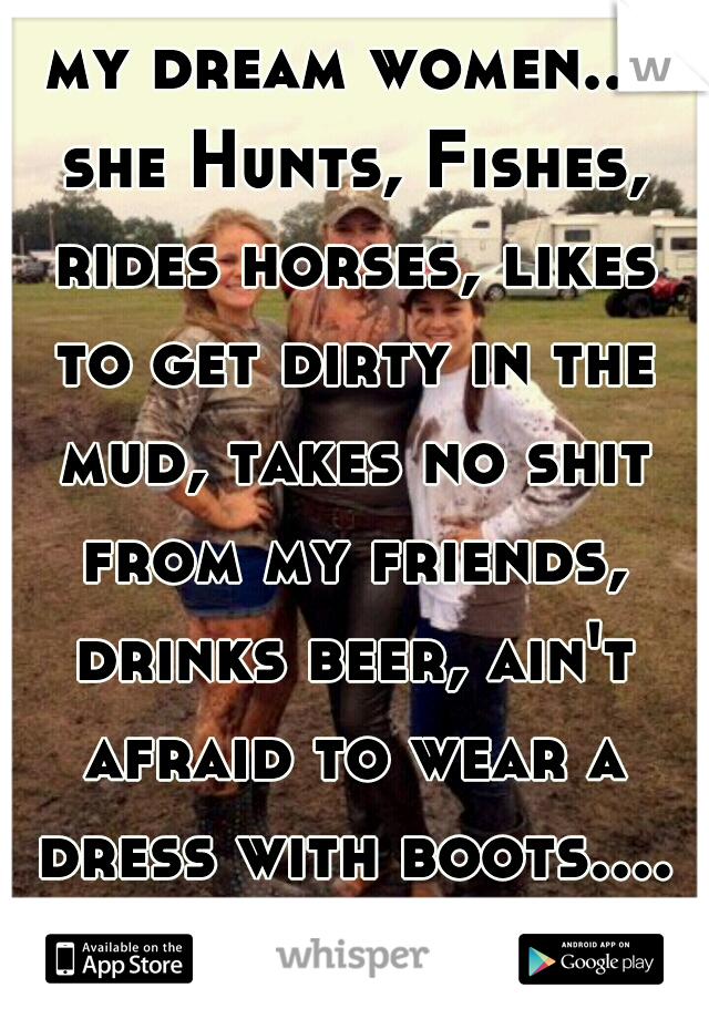 my dream women... she Hunts, Fishes, rides horses, likes to get dirty in the mud, takes no shit from my friends, drinks beer, ain't afraid to wear a dress with boots.... A COUNTRY GIRL