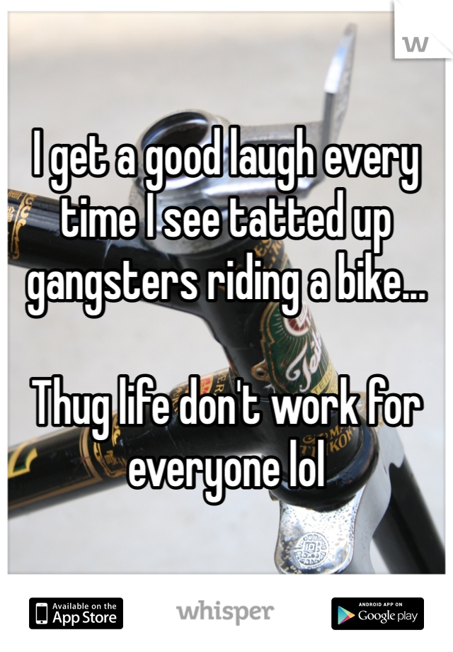 I get a good laugh every time I see tatted up gangsters riding a bike...  Thug life don't work for everyone lol