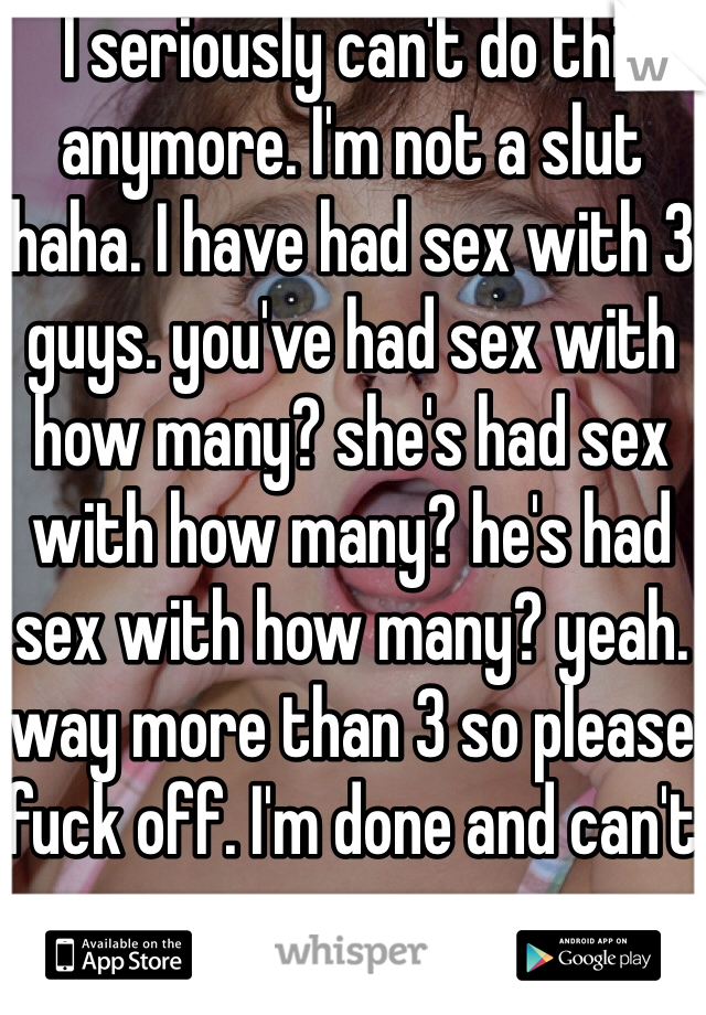 I seriously can't do this anymore. I'm not a slut haha. I have had sex with 3 guys. you've had sex with how many? she's had sex with how many? he's had sex with how many? yeah. way more than 3 so please fuck off. I'm done and can't cry anymore.