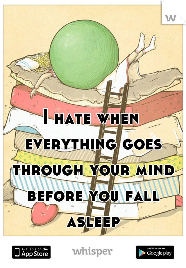 I hate when everything goes through your mind before you fall asleep