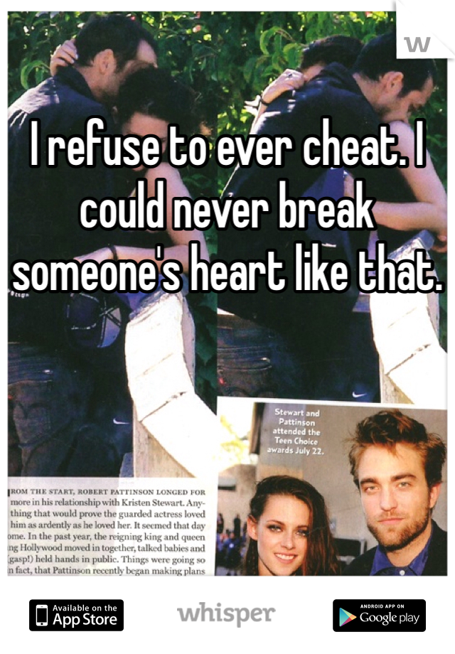 I refuse to ever cheat. I could never break someone's heart like that.