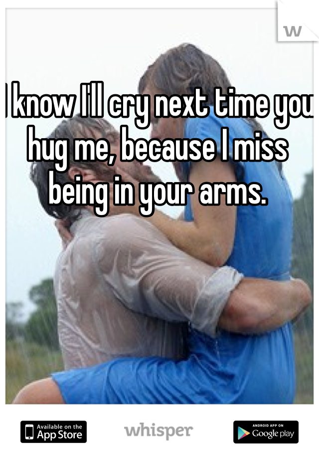 I know I'll cry next time you hug me, because I miss being in your arms.