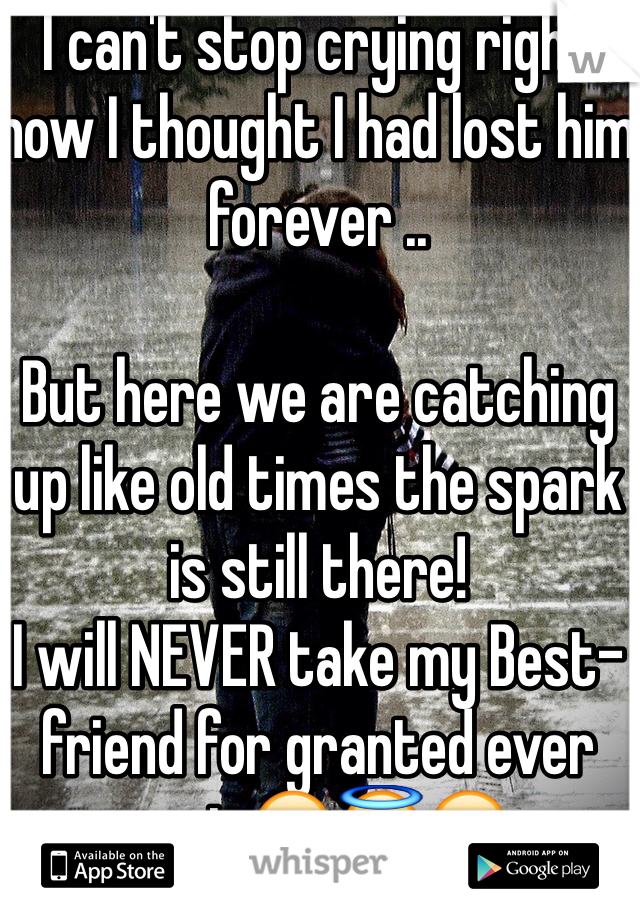 I can't stop crying right now I thought I had lost him forever ..  But here we are catching up like old times the spark is still there! I will NEVER take my Best-friend for granted ever again😪😇😏