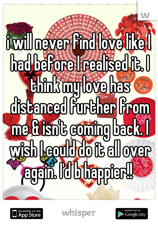 i will never find love like I had before I realised it. I think my love has distanced further from me & isn't coming back. I wish I could do it all over again. I'd b happier!!