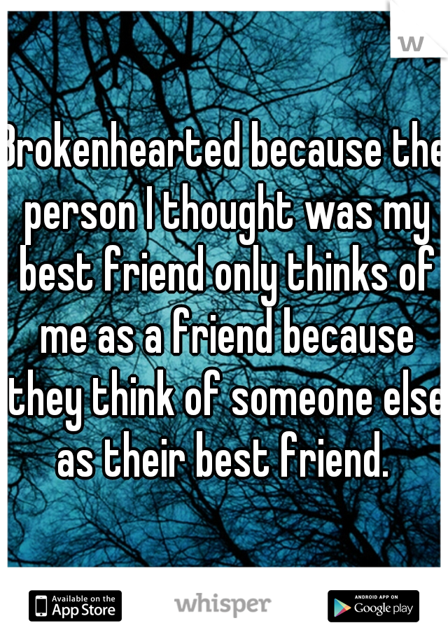 Brokenhearted because the person I thought was my best friend only thinks of me as a friend because they think of someone else as their best friend.