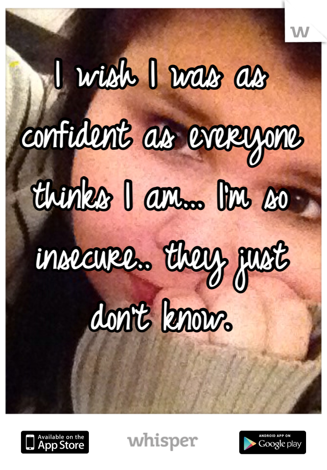 I wish I was as confident as everyone thinks I am... I'm so insecure.. they just don't know.