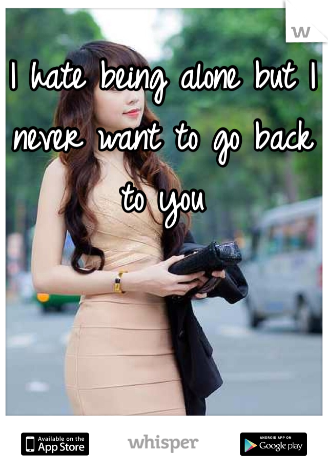 I hate being alone but I never want to go back to you