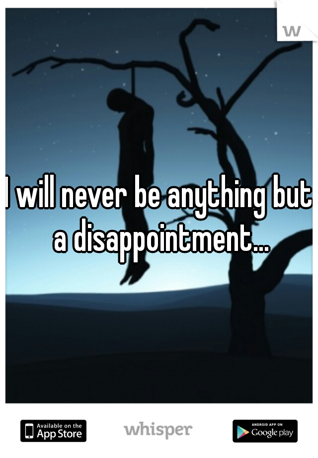 I will never be anything but a disappointment...
