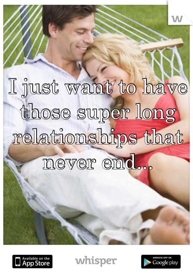 I just want to have those super long relationships that never end...