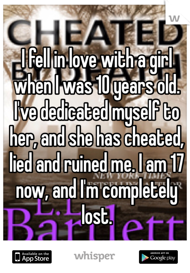 I fell in love with a girl when I was 10 years old.  I've dedicated myself to her, and she has cheated, lied and ruined me. I am 17 now, and I'm completely lost.