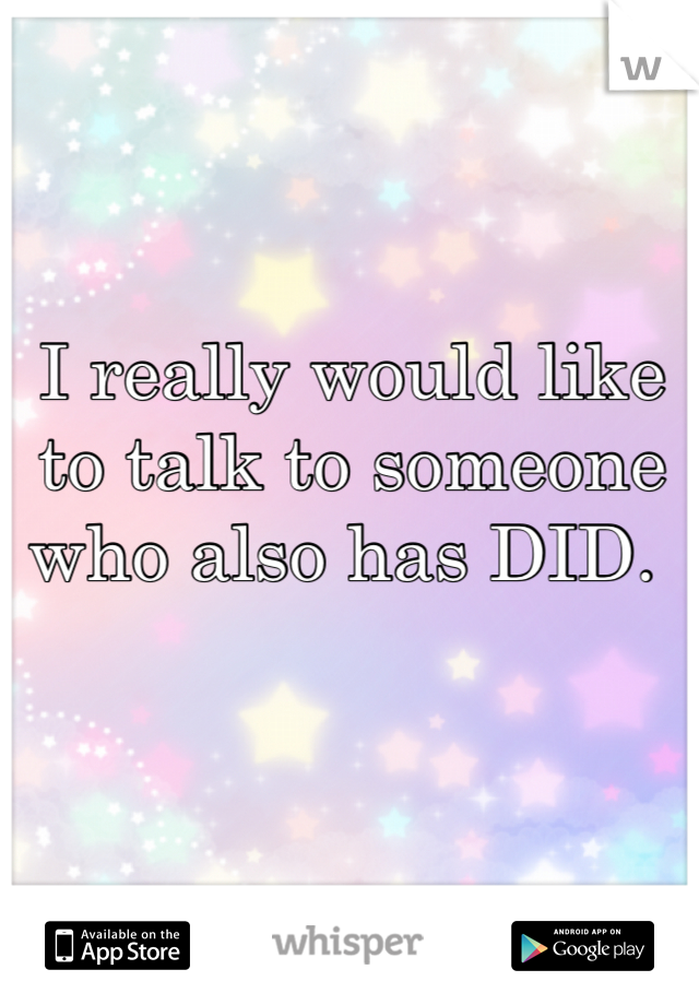 I really would like to talk to someone who also has DID.