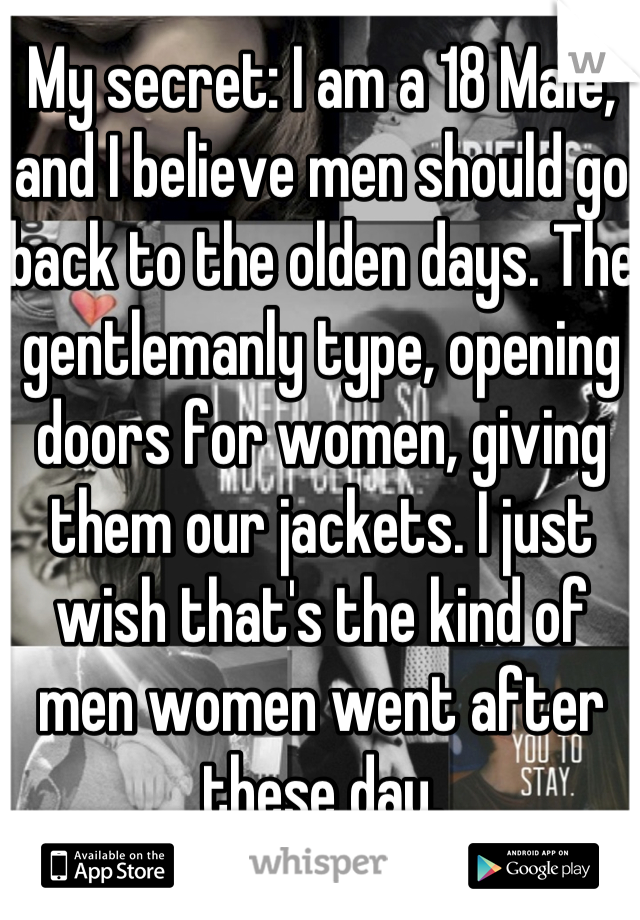 My secret: I am a 18 Male, and I believe men should go back to the olden days. The gentlemanly type, opening doors for women, giving them our jackets. I just wish that's the kind of men women went after these day.