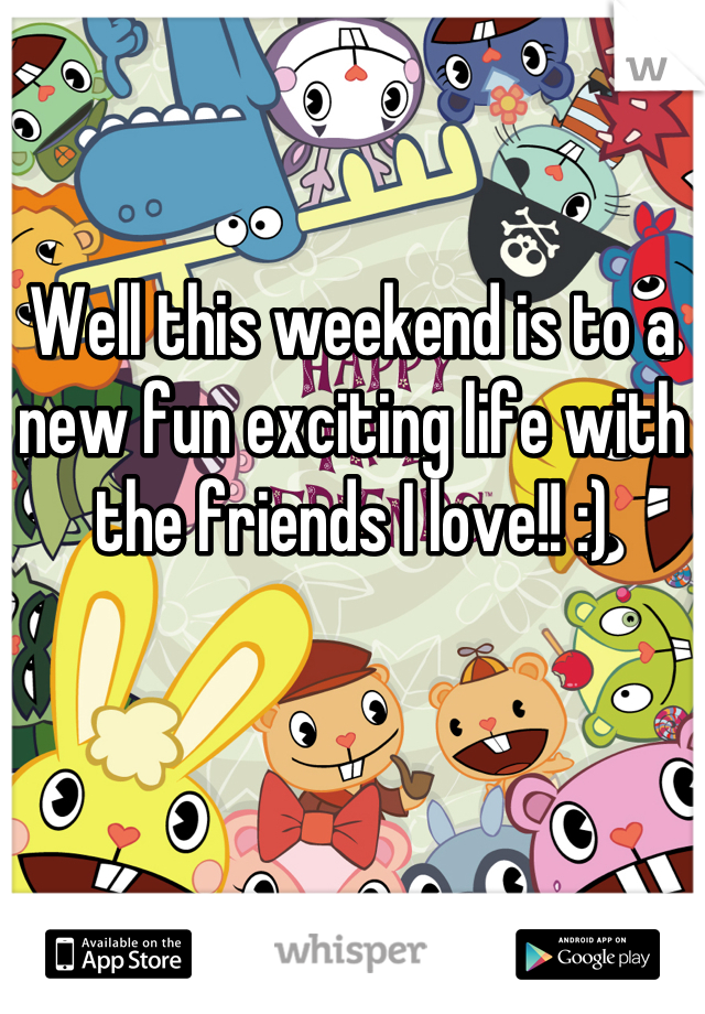 Well this weekend is to a new fun exciting life with the friends I love!! :)
