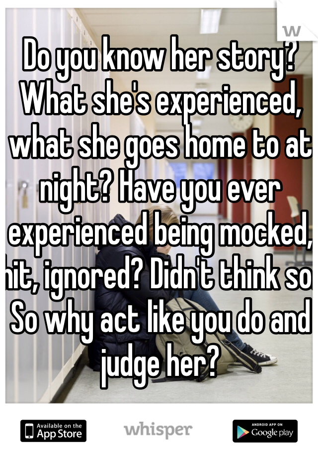 Do you know her story? What she's experienced, what she goes home to at night? Have you ever experienced being mocked, hit, ignored? Didn't think so. So why act like you do and judge her?