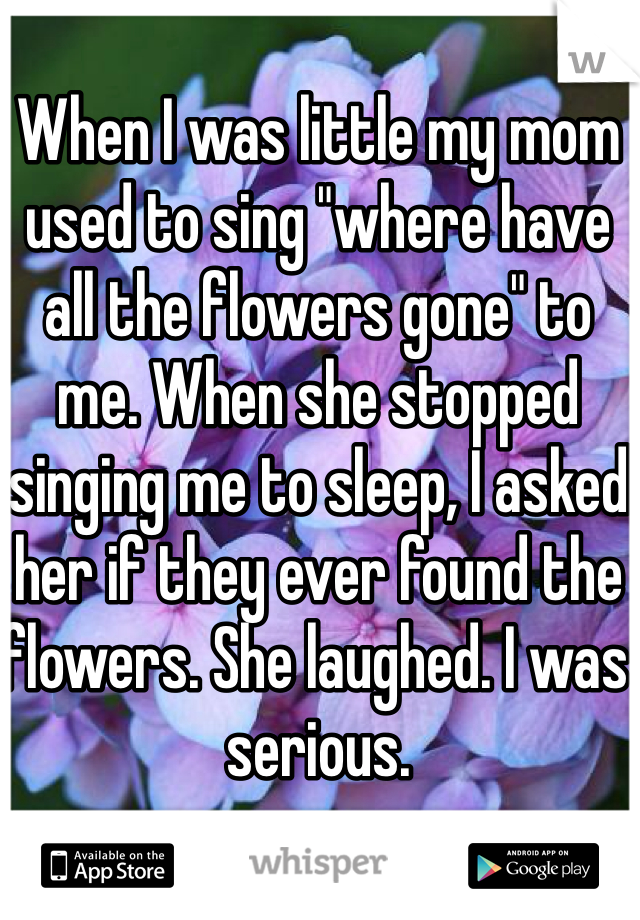 "When I was little my mom used to sing ""where have all the flowers gone"" to me. When she stopped singing me to sleep, I asked her if they ever found the flowers. She laughed. I was serious."