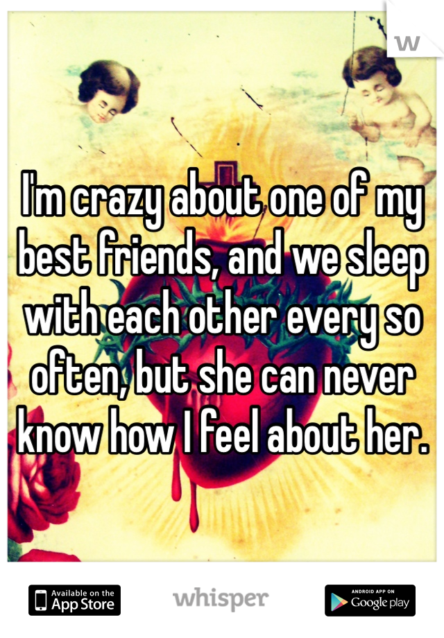 I'm crazy about one of my best friends, and we sleep with each other every so often, but she can never know how I feel about her.