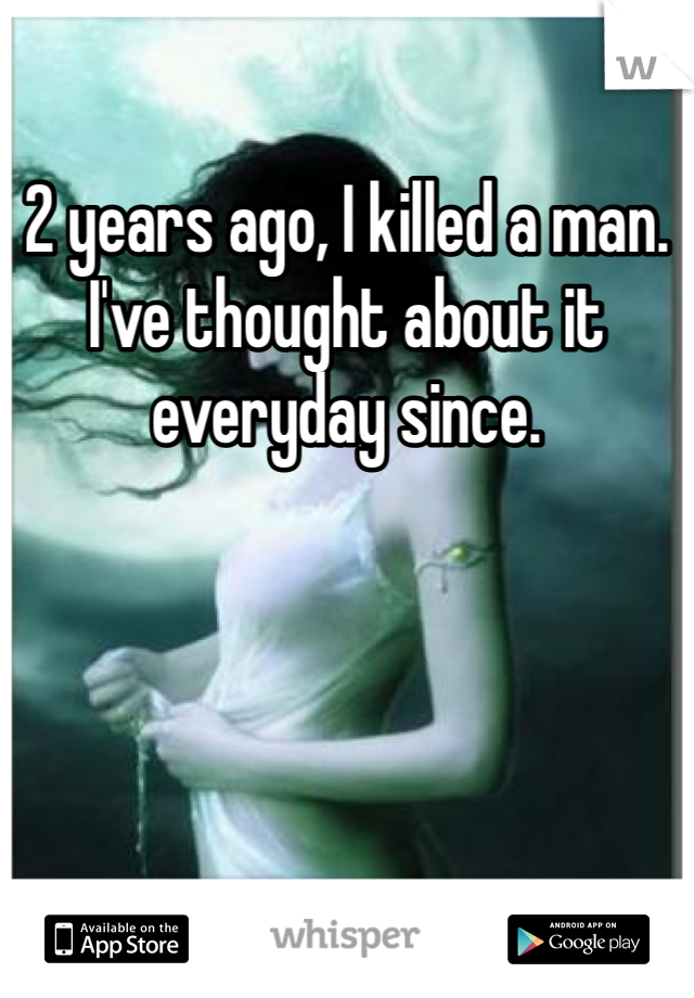 2 years ago, I killed a man. I've thought about it everyday since.