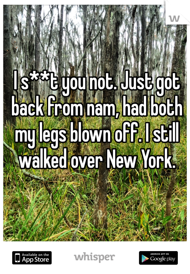 I s**t you not. Just got back from nam, had both my legs blown off. I still walked over New York.