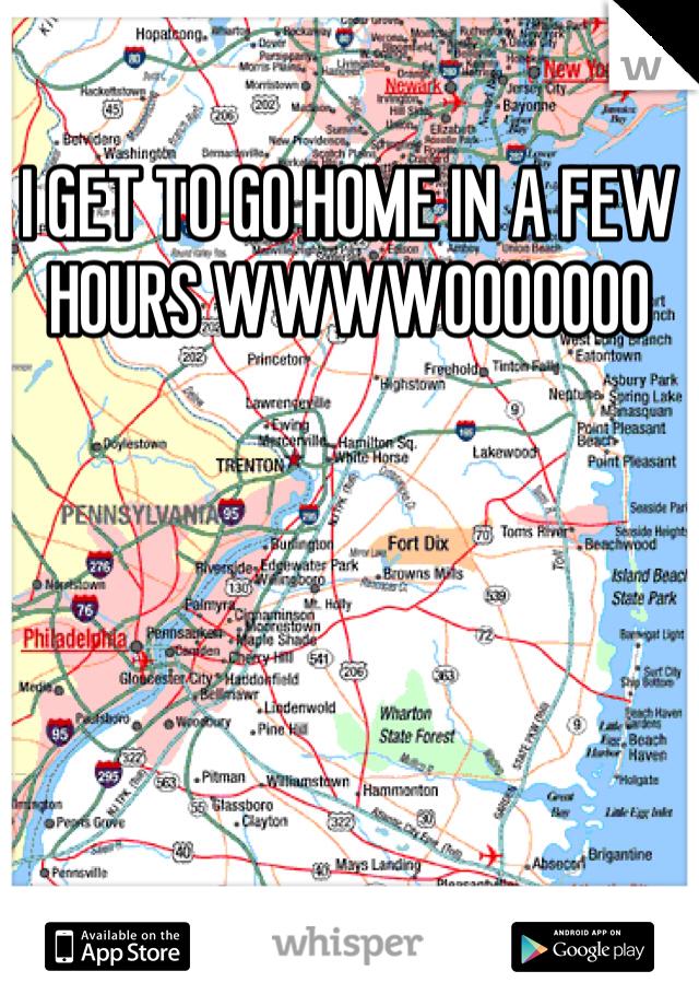 I GET TO GO HOME IN A FEW HOURS WWWWOOOOOOO