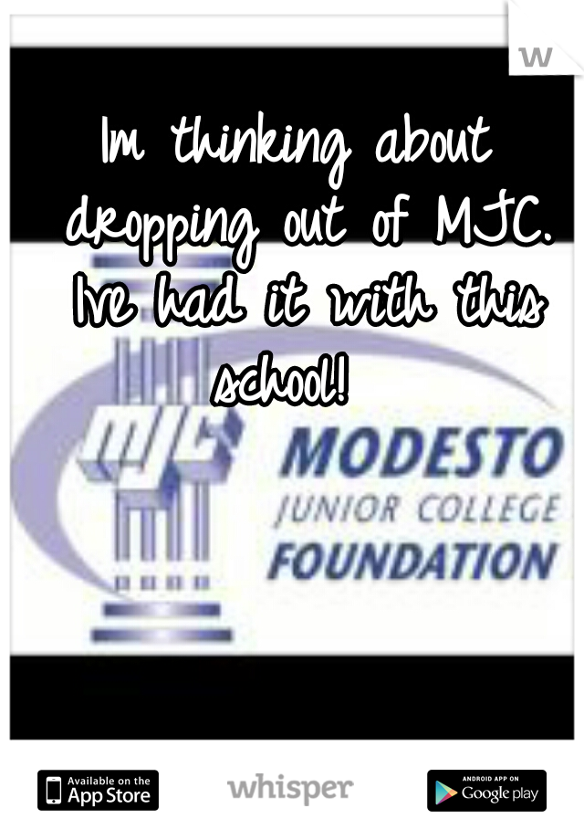 Im thinking about dropping out of MJC. Ive had it with this school!