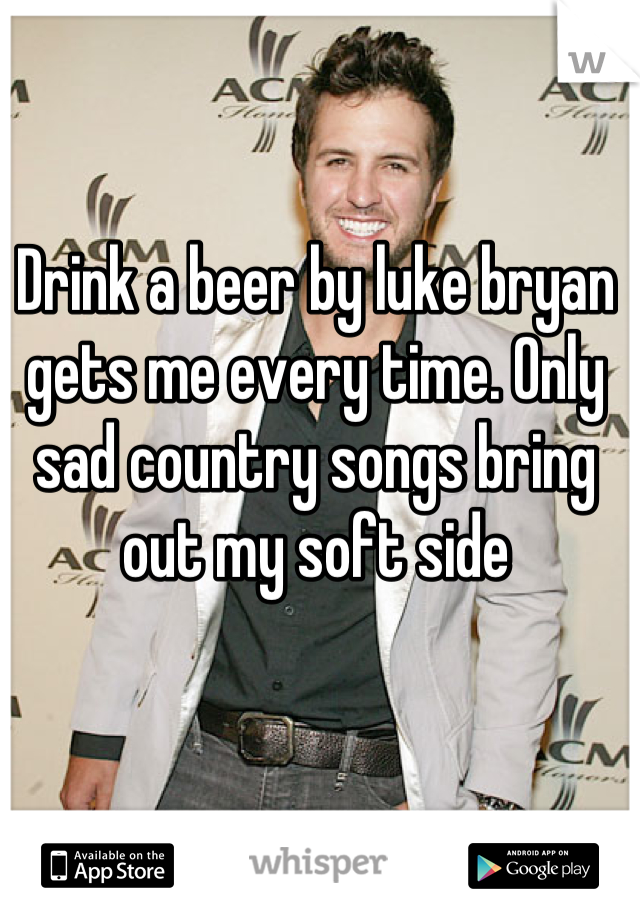 Drink a beer by luke bryan gets me every time. Only sad country songs bring out my soft side