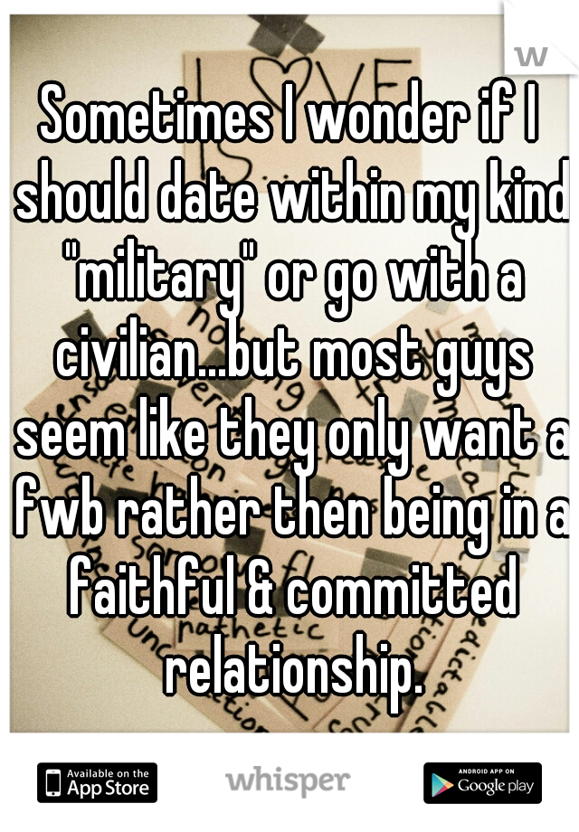 "Sometimes I wonder if I should date within my kind ""military"" or go with a civilian...but most guys seem like they only want a fwb rather then being in a faithful & committed relationship."