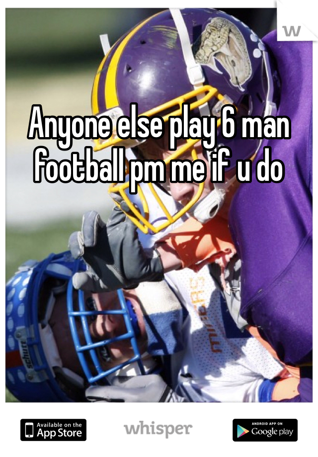 Anyone else play 6 man football pm me if u do