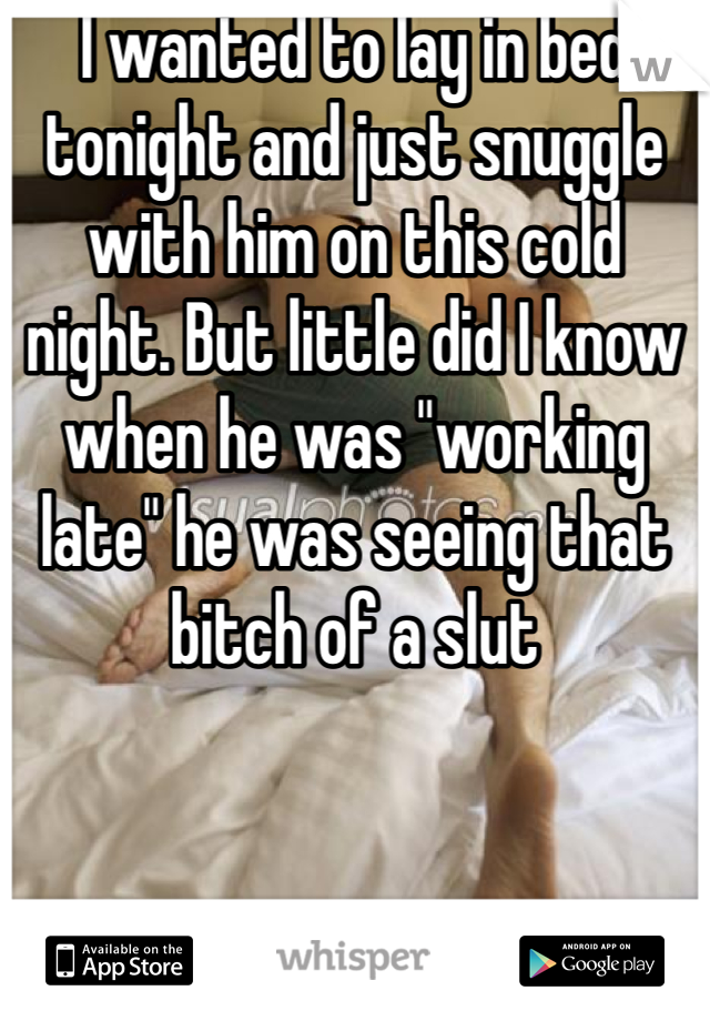 """I wanted to lay in bed tonight and just snuggle with him on this cold night. But little did I know when he was """"working late"""" he was seeing that bitch of a slut"""