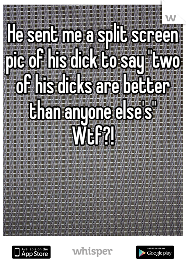 "He sent me a split screen pic of his dick to say ""two of his dicks are better than anyone else's""  Wtf?!"