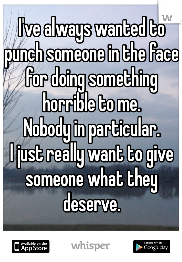 I've always wanted to punch someone in the face for doing something horrible to me.  Nobody in particular.  I just really want to give someone what they deserve.