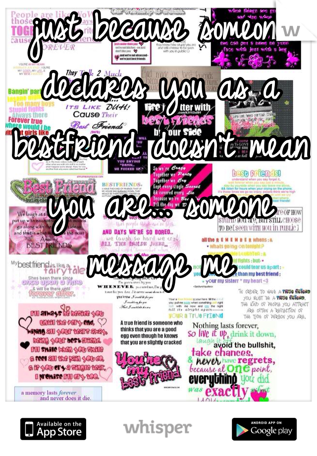 just because someone declares you as a bestfriend doesn't mean you are... someone message me