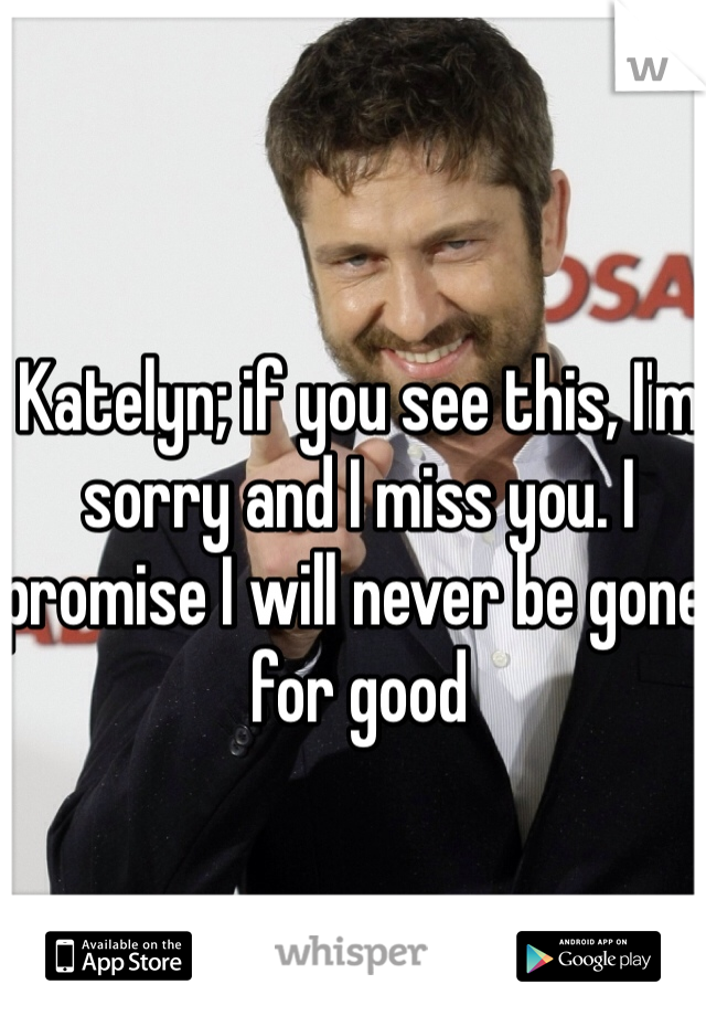 Katelyn; if you see this, I'm sorry and I miss you. I promise I will never be gone for good