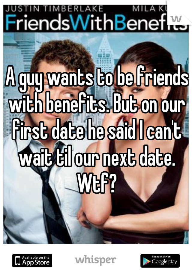 A guy wants to be friends with benefits. But on our first date he said I can't wait til our next date. Wtf?