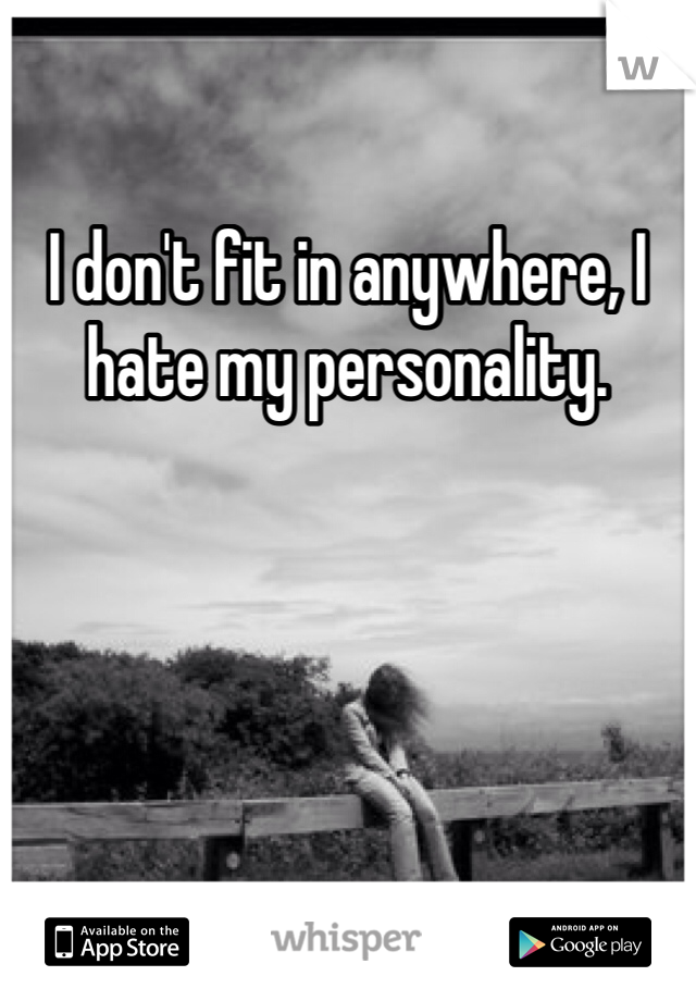 I don't fit in anywhere, I hate my personality.