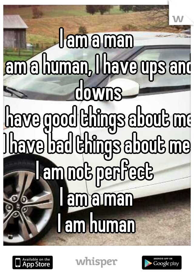 I am a man I am a human, I have ups and downs I have good things about me I have bad things about me I am not perfect  I am a man I am human