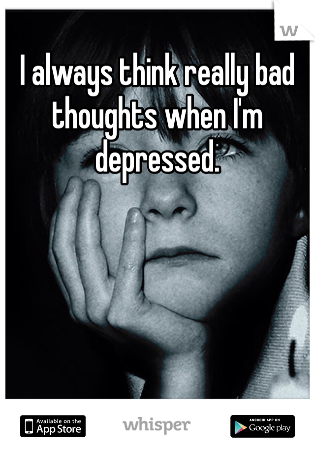 I always think really bad thoughts when I'm depressed.