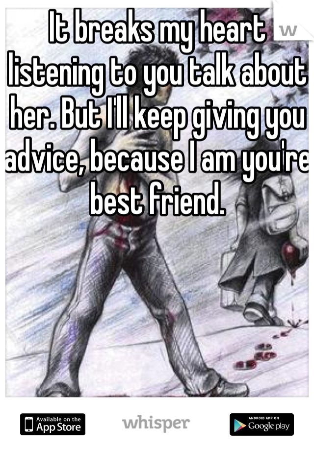 It breaks my heart listening to you talk about her. But I'll keep giving you advice, because I am you're best friend.